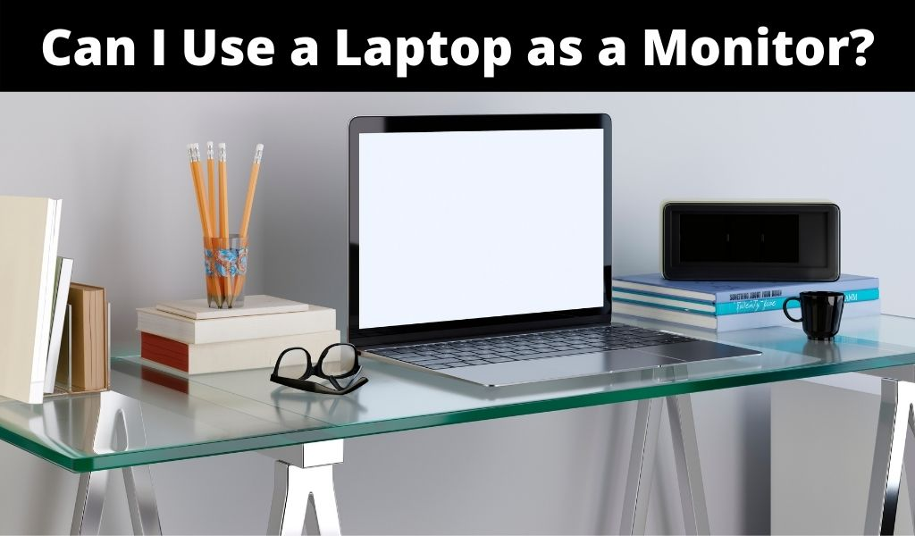 Can I Use a Laptop as a Monitor